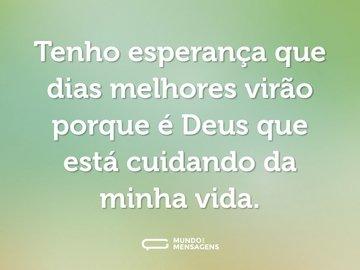 Tenho esperança que dias melhores virão porque é Deus que está cuidando da minha vida.