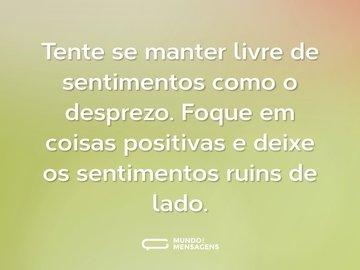 Tente se manter livre de sentimentos como o desprezo. Foque em coisas positivas e deixe os sentimentos ruins de lado.