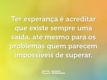 Ter esperança é acreditar que existe sempre uma saída, até mesmo para os problemas quem parecem impossíveis de superar.