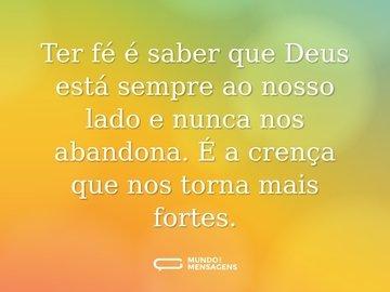 Ter fé é saber que Deus está sempre ao nosso lado e nunca nos abandona. É a crença que nos torna mais fortes.