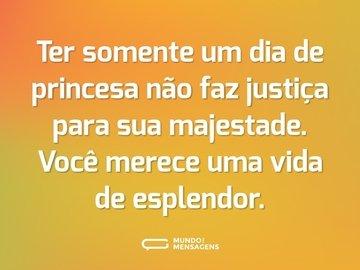Ter somente um dia de princesa não faz justiça para sua majestade. Você merece uma vida de esplendor.