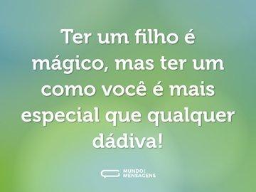 Ter um filho é mágico, mas ter um como você é mais especial que qualquer dádiva!
