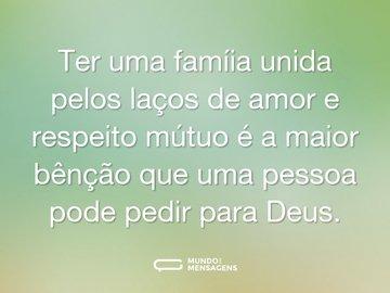 Ter uma famíia unida pelos laços de amor e respeito mútuo é a maior bênção que uma pessoa pode pedir para Deus.