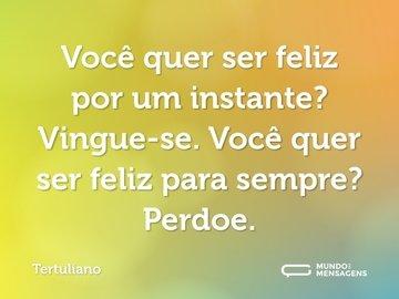 Você quer ser feliz por um instante? Vingue-se. Você quer ser feliz para sempre? Perdoe.