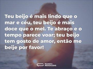 Teu beijo é mais lindo que o mar e céu, teu beijo é mais doce que o mel. Te abraço e o tempo parece voar; teu beijo tem gosto de amor, então me beije por favor!