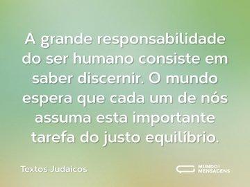 A grande responsabilidade do ser humano consiste em saber discernir. O mundo espera que cada um de nós assuma esta importante tarefa do justo equilíbrio.