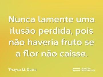 Nunca lamente uma ilusão perdida, pois não haveria fruto se a flor não caísse.