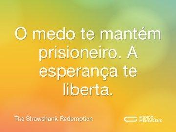 O medo te mantém prisioneiro. A esperança te liberta.