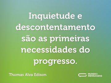 Inquietude e descontentamento são as primeiras necessidades do progresso.