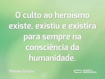 O culto ao heroísmo existe, existiu e existirá para sempre na consciência da humanidade.