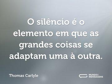 O silêncio é o elemento em que as grandes coisas se adaptam uma à outra.