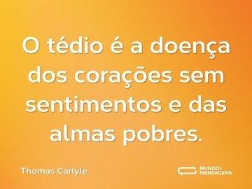 O tédio é a doença dos corações sem sentimentos e das almas pobres.