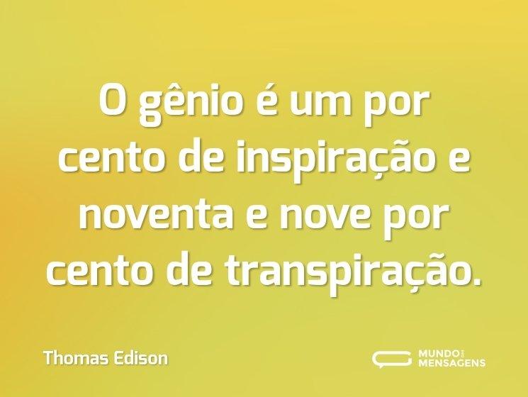 O gênio é um por cento de inspiração e noventa e nove por cento de transpiração.