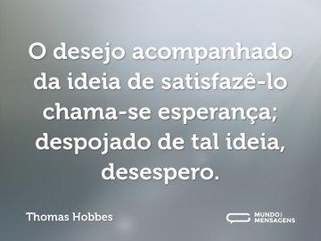O desejo acompanhado da ideia de satisfazê-lo chama-se esperança; despojado de tal ideia, desespero.
