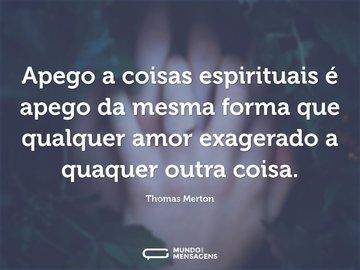 Apego a coisas espirituais é apego da mesma forma que qualquer amor exagerado a quaquer outra coisa.