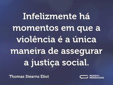 Infelizmente há momentos em que a violência é a única maneira de assegurar a justiça social.