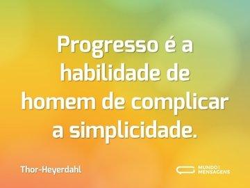 Progresso é a habilidade de homem de complicar a simplicidade.