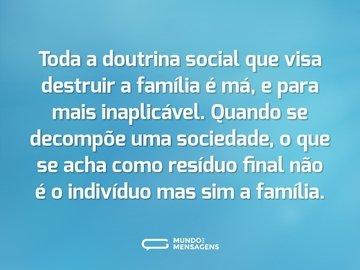 Toda a doutrina social que visa destruir a família é má, e para mais inaplicável. Quando se decompõe uma sociedade, o que se acha como resíduo final não é o indivíduo mas sim a família.