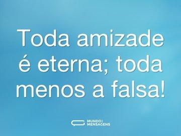 Toda amizade é eterna; toda menos a falsa!