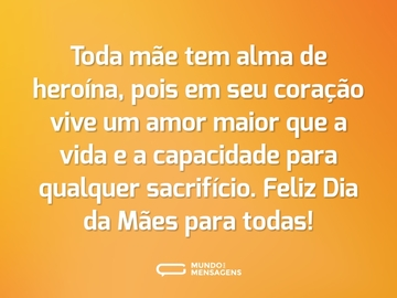Toda mãe tem alma de heroína, pois em seu coração vive um amor maior que a vida e a capacidade para qualquer sacrifício. Feliz Dia da Mães para todas!