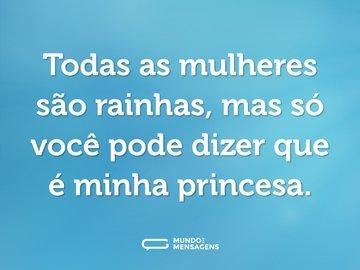 Todas as mulheres são rainhas, mas só você pode dizer que é minha princesa.