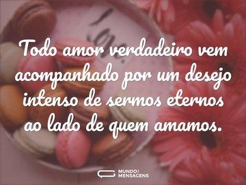 Todo amor verdadeiro vem acompanhado por um desejo intenso de sermos eternos ao lado de quem amamos.