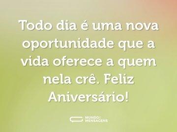 Todo dia é uma nova oportunidade que a vida oferece a quem nela crê. Feliz Aniversário!