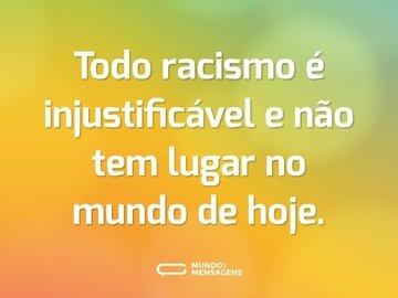 Todo racismo é injustificável e não tem lugar no mundo de hoje.