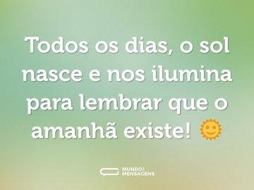 Todos os dias, o sol nasce e nos ilumina para lembrar que o amanhã existe! 🌞