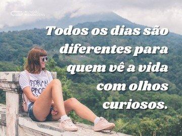 Todos os dias são diferentes para quem vê a vida com olhos curiosos.
