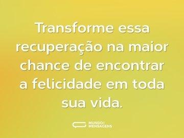 Transforme essa recuperação na maior chance de encontrar a felicidade em toda sua vida.