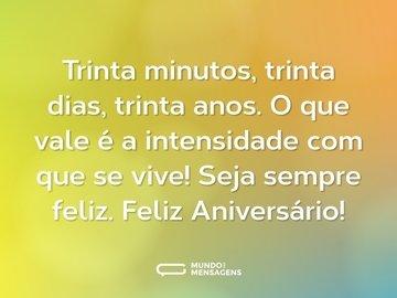Trinta minutos, trinta dias, trinta anos. O que vale é a intensidade com que se vive! Seja sempre feliz. Feliz Aniversário!