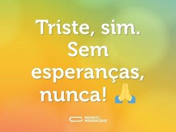 Triste, sim. Sem esperanças, nunca! 🙏