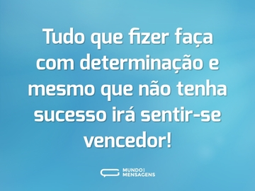 Tudo que fizer faça com determinação e mesmo que não tenha sucesso irá sentir-se vencedor!