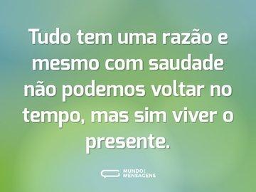 Tudo tem uma razão e mesmo com saudade não podemos voltar no tempo, mas sim viver o presente.