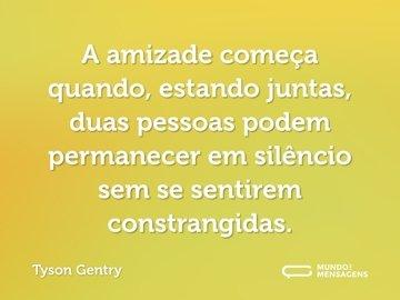 A amizade começa quando, estando juntas, duas pessoas podem permanecer em silêncio sem se sentirem constrangidas.