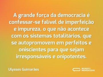 A grande força da democracia é confessar-se falível de imperfeição e impureza, o que não acontece com os sistemas totalitários, que se autopromovem em perfeitos e oniscientes para que sejam irresponsáveis e onipotentes.