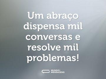 Um abraço dispensa mil conversas e resolve mil problemas!