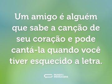 Um amigo é alguém que sabe a canção de seu coração e pode cantá-la quando você tiver esquecido a letra.