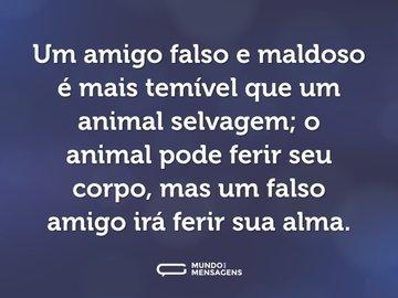 Um amigo falso e maldoso é mais temível que um animal selvagem; o animal pode ferir seu corpo, mas um falso amigo irá ferir sua alma