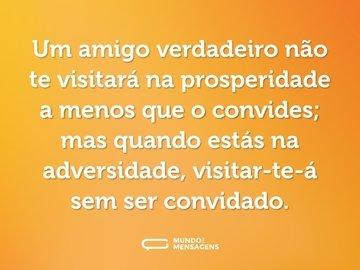 Um amigo verdadeiro não te visitará na prosperidade a menos que o convides; mas quando estás na adversidade, visitar-te-á sem ser convidado.