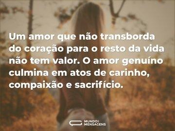 Um amor que não transborda do coração para o resto da vida não tem valor. O amor genuíno culmina em atos de carinho, compaixão e sacrifício.