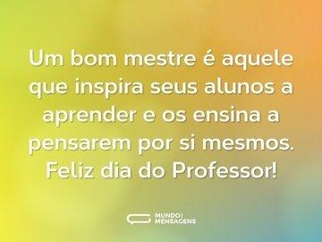 Um bom mestre é aquele que inspira seus alunos a aprender e os ensina a pensarem por si mesmos. Feliz dia do Professor!