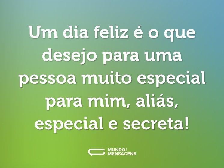 Um dia feliz é o que desejo para uma pessoa muito especial para mim, aliás, especial e secreta!