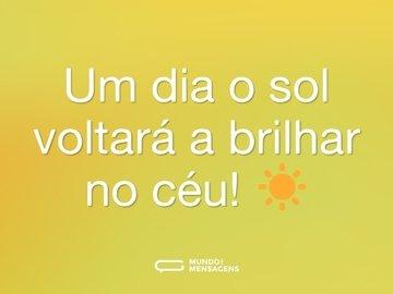 Um dia o sol voltará a brilhar no céu! ☀