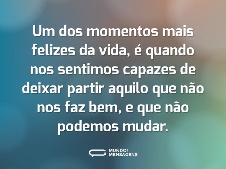 Um dos momentos mais felizes da vida, é quando nos sentimos capazes de deixar partir aquilo que não nos faz bem, e que não podemos mudar.