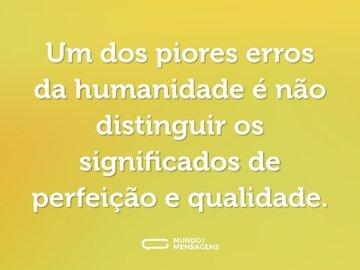 Um dos piores erros da humanidade é não distinguir os significados de perfeição e qualidade.