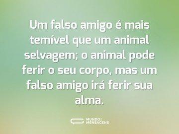 Um falso amigo é mais temível que um animal selvagem; o animal pode ferir o seu corpo, mas um falso amigo irá ferir sua alma.