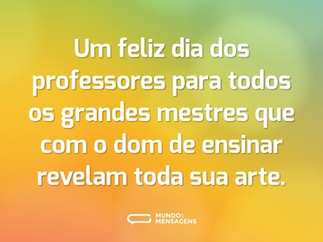 Um feliz dia dos professores para todos os grandes mestres que com o dom de ensinar revelam toda sua arte.
