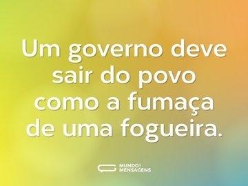 Um governo deve sair do povo como a fumaça de uma fogueira.